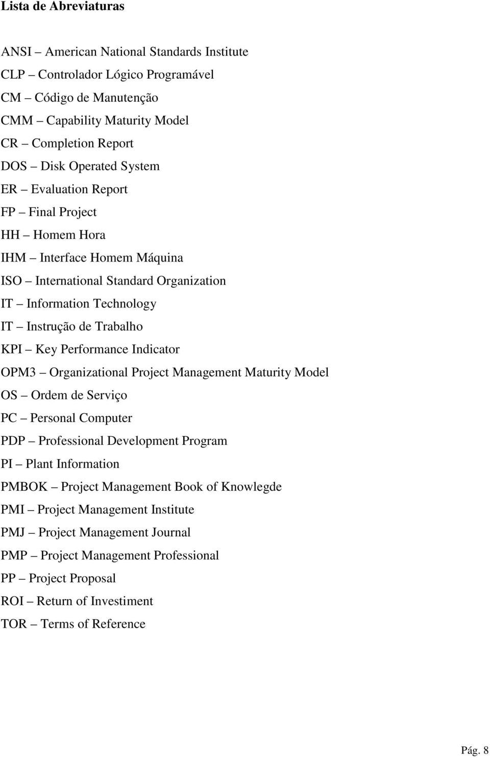 Performance Indicator OPM3 Organizational Project Management Maturity Model OS Ordem de Serviço PC Personal Computer PDP Professional Development Program PI Plant Information PMBOK Project