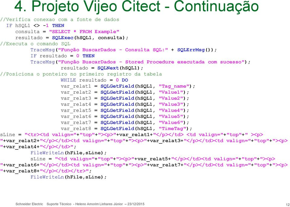 "ponteiro no primeiro registro da tabela WHILE resultado = 0 DO var_relat1 = SQLGetField(hSQL1, ""Tag_name""); var_relat2 = SQLGetField(hSQL1, ""Value1""); var_relat3 = SQLGetField(hSQL1, ""Value2"");"