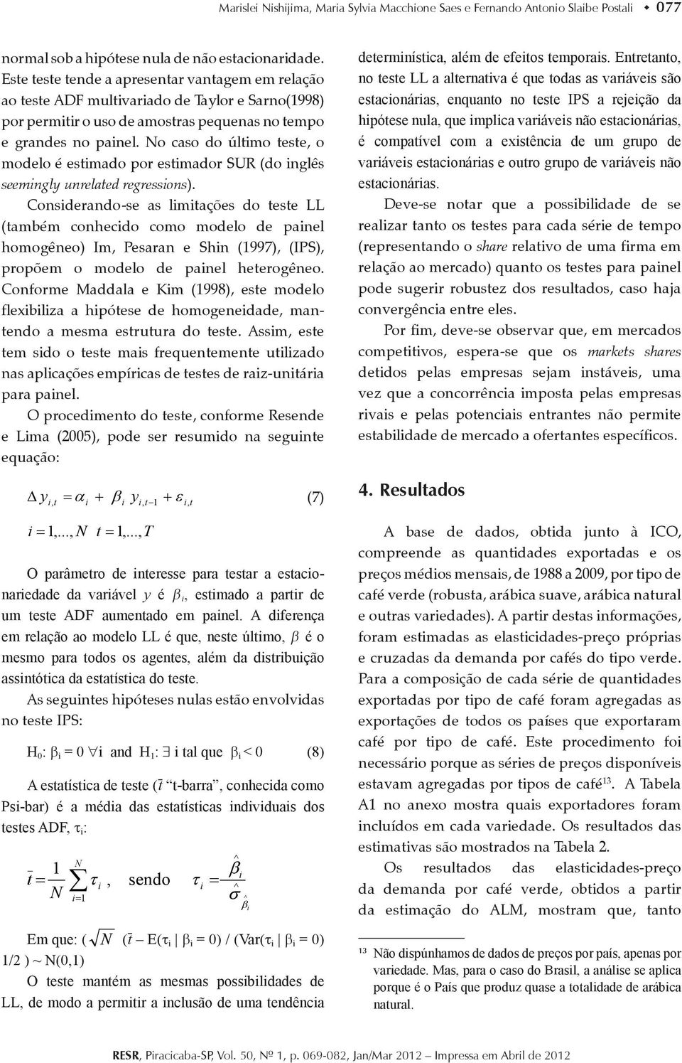 No caso do último teste, o modelo é estimado por estimador SUR (do inglês seemingly unrelated regressions).