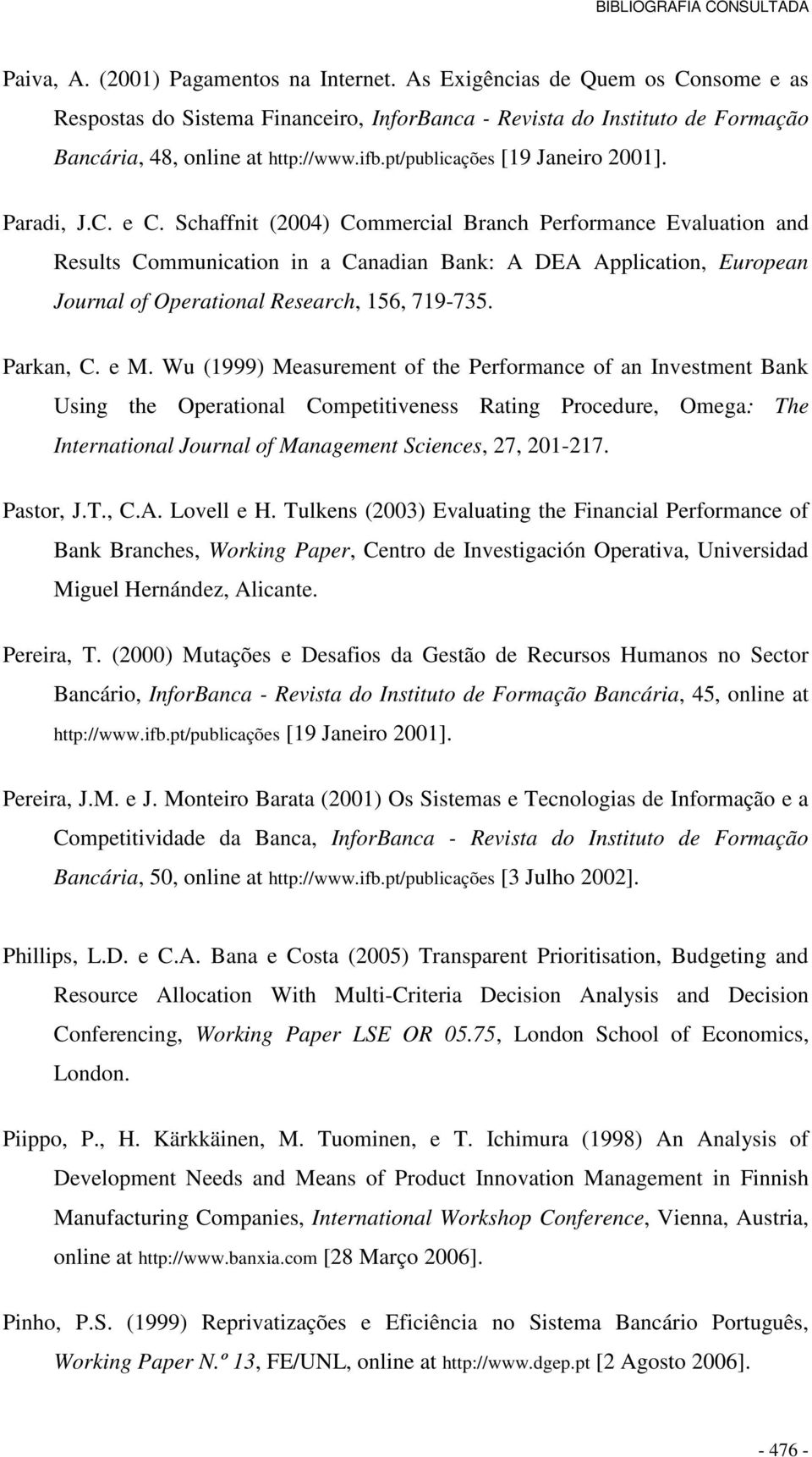 Schaffnit (2004) Commercial Branch Performance Evaluation and Results Communication in a Canadian Bank: A DEA Application, European Journal of Operational Research, 156, 719-735. Parkan, C. e M.