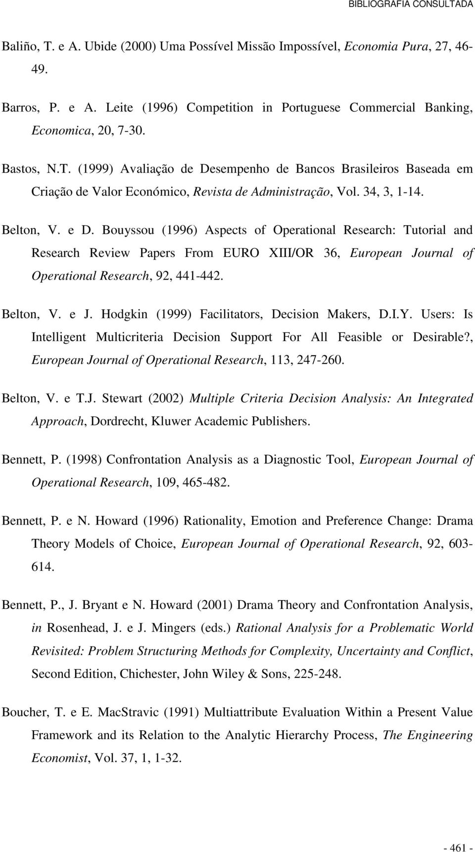 Belton, V. e J. Hodgkin (1999) Facilitators, Decision Makers, D.I.Y. Users: Is Intelligent Multicriteria Decision Support For All Feasible or Desirable?