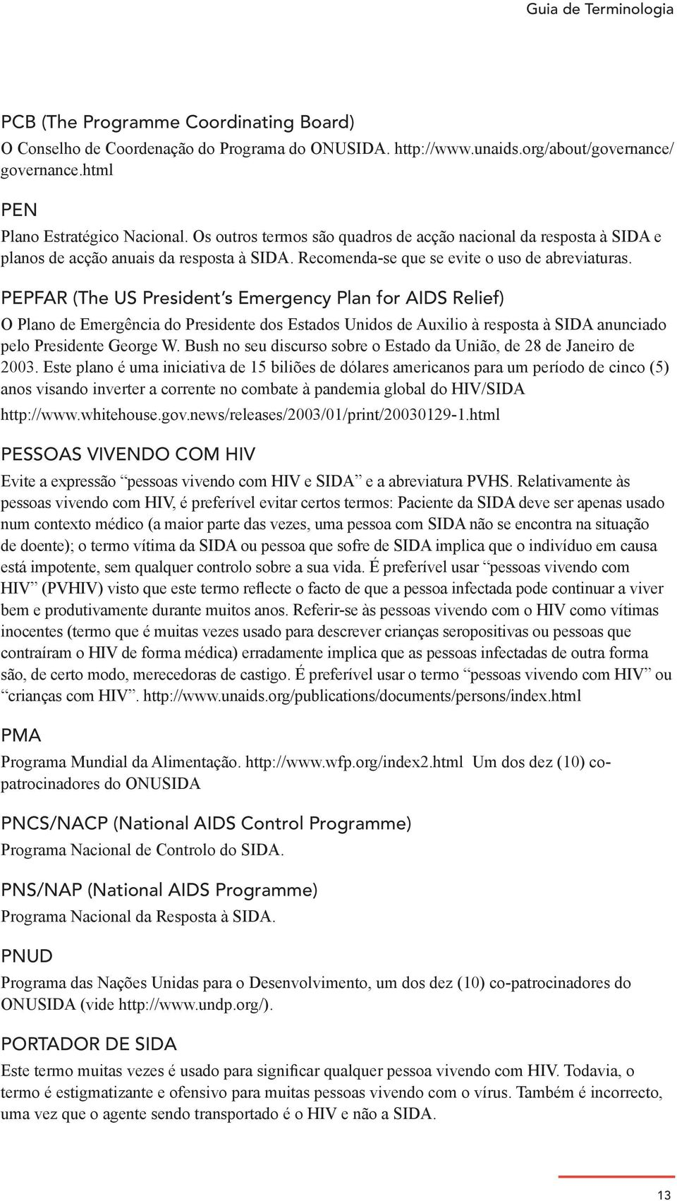 PEPFAR (The US President s Emergency Plan for AIDS Relief) O Plano de Emergência do Presidente dos Estados Unidos de Auxilio à resposta à SIDA anunciado pelo Presidente George W.