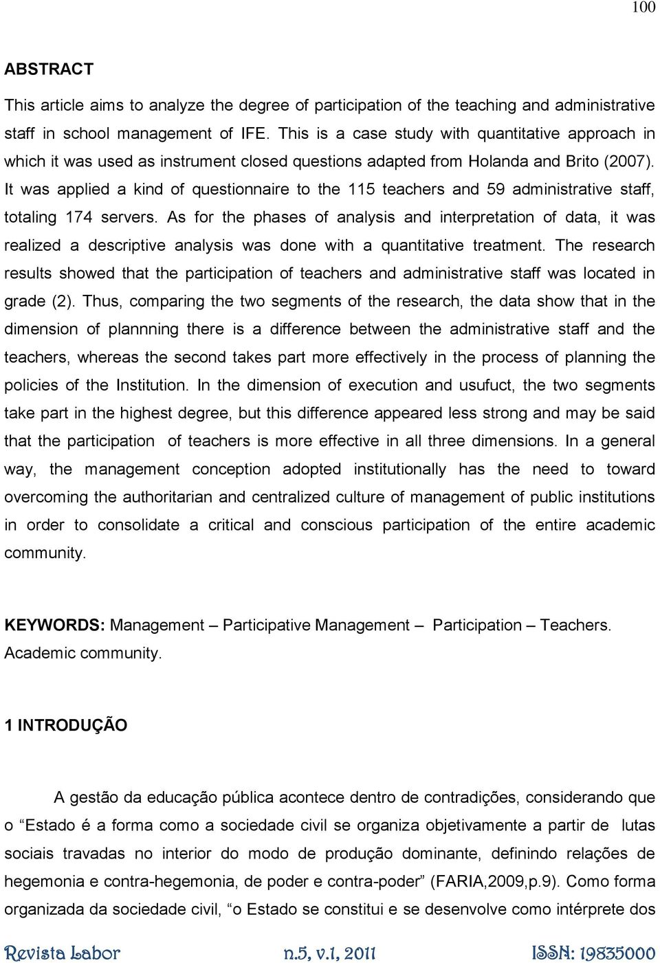 It was applied a kind of questionnaire to the 115 teachers and 59 administrative staff, totaling 174 servers.