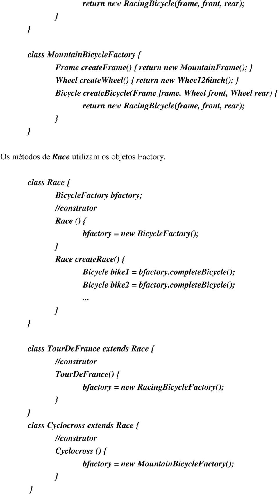 class Race { BicycleFactory bfactory; //construtor Race () { bfactory = new BicycleFactory(); Race createrace() { Bicycle bike1 = bfactory.completebicycle(); Bicycle bike2 = bfactory.