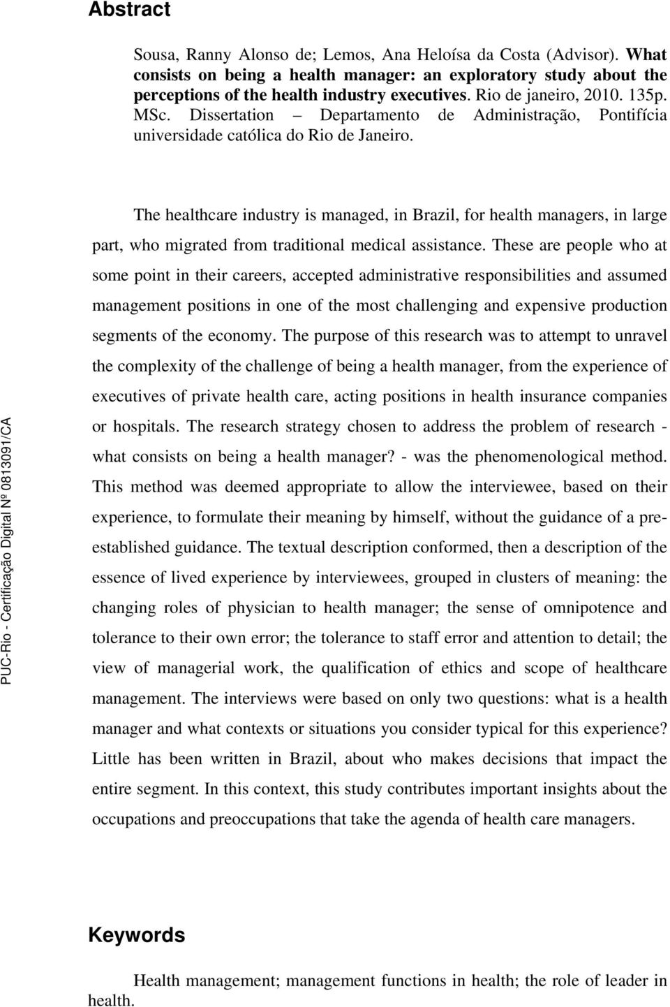 The healthcare industry is managed, in Brazil, for health managers, in large part, who migrated from traditional medical assistance.