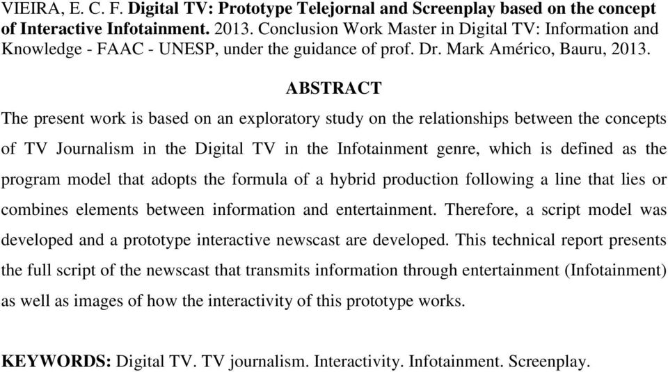 ABSTRACT The present work is based on an exploratory study on the relationships between the concepts of TV Journalism in the Digital TV in the Infotainment genre, which is defined as the program