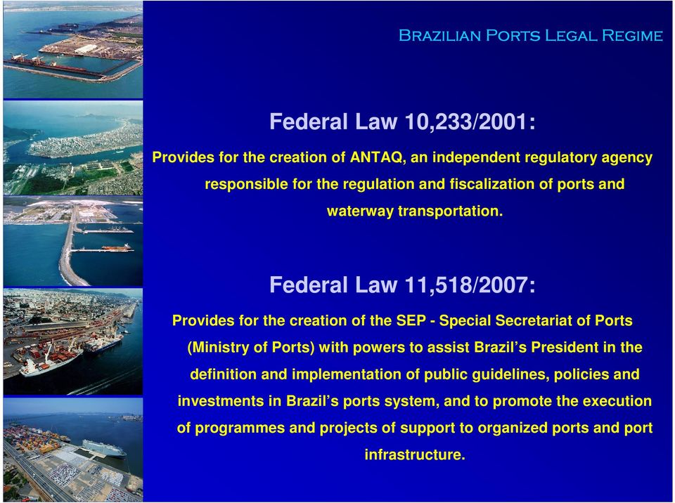 Federal Law 11,518/2007: Provides for the creation of the SEP - Special Secretariat of Ports (Ministry of Ports) with powers to assist Brazil s