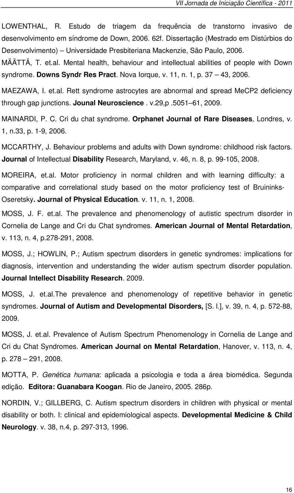 Mental health, behaviour and intellectual abilities of people with Down syndrome. Downs Syndr Res Pract. Nova Iorque, v. 11, n. 1, p. 37 43, 2006. MAEZAWA, I. et.al. Rett syndrome astrocytes are abnormal and spread MeCP2 deficiency through gap junctions.