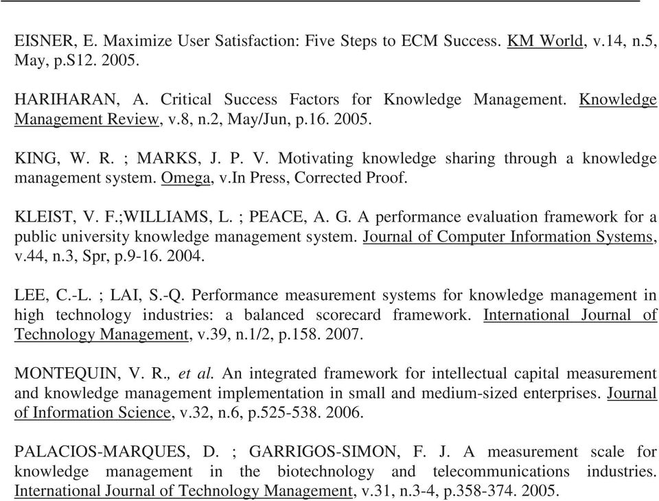 KLEIST, V. F.;WILLIAMS, L. ; PEACE, A. G. A performance evaluation framework for a public university knowledge management system. Journal of Computer Information Systems, v.44, n.3, Spr, p.9-16. 2004.