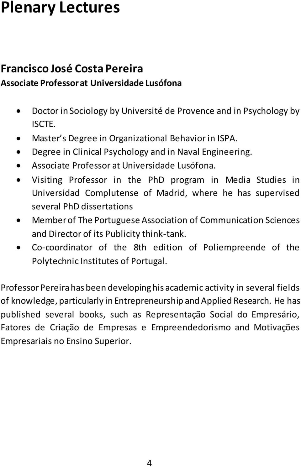 Visiting Professor in the PhD program in Media Studies in Universidad Complutense of Madrid, where he has supervised several PhD dissertations Member of The Portuguese Association of Communication