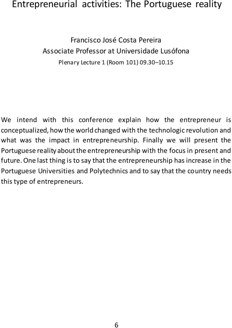 15 We intend with this conference explain how the entrepreneur is conceptualized, how the world changed with the technologic revolution and what was the