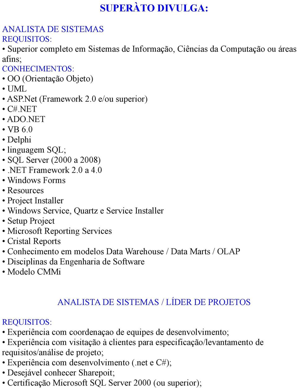 0 Windows Forms Resources Project Installer Windows Service, Quartz e Service Installer Setup Project Microsoft Reporting Services Cristal Reports Conhecimento em modelos Data Warehouse / Data Marts