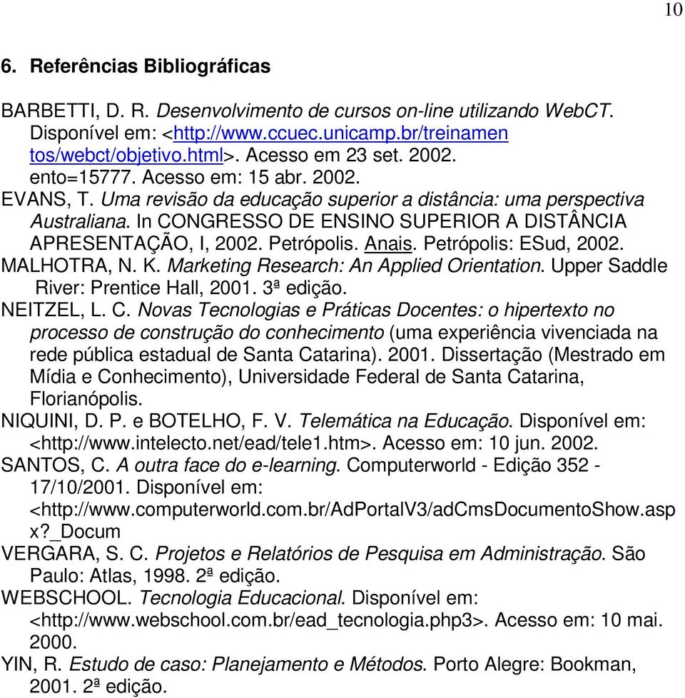 Petrópolis. Anais. Petrópolis: ESud, 2002. MALHOTRA, N. K. Marketing Research: An Applied Orientation. Upper Saddle River: Prentice Hall, 2001. 3ª edição. NEITZEL, L. C.
