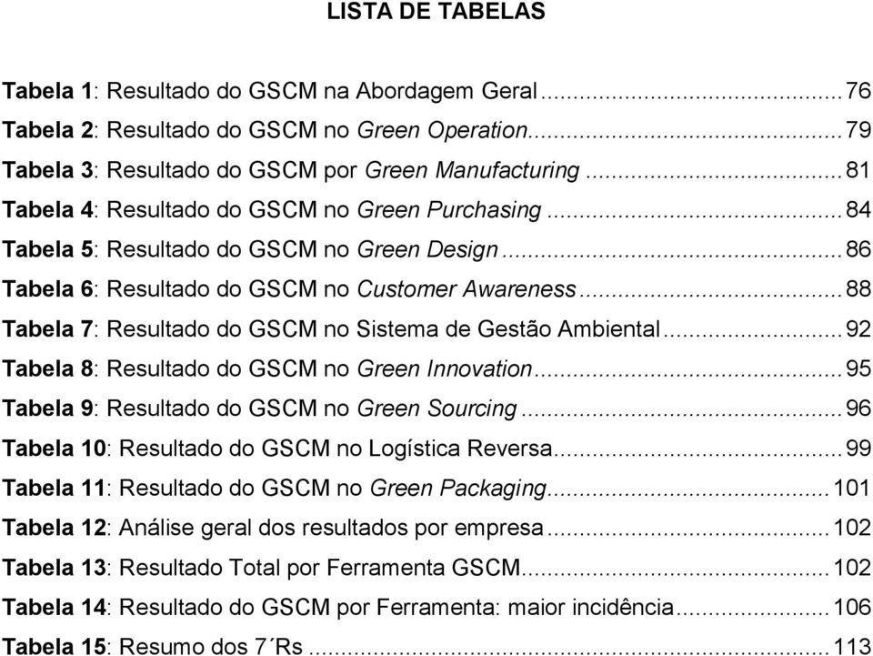 .. 88 Tabela 7: Resultado do GSCM no Sistema de Gestão Ambiental... 92 Tabela 8: Resultado do GSCM no Green Innovation... 95 Tabela 9: Resultado do GSCM no Green Sourcing.