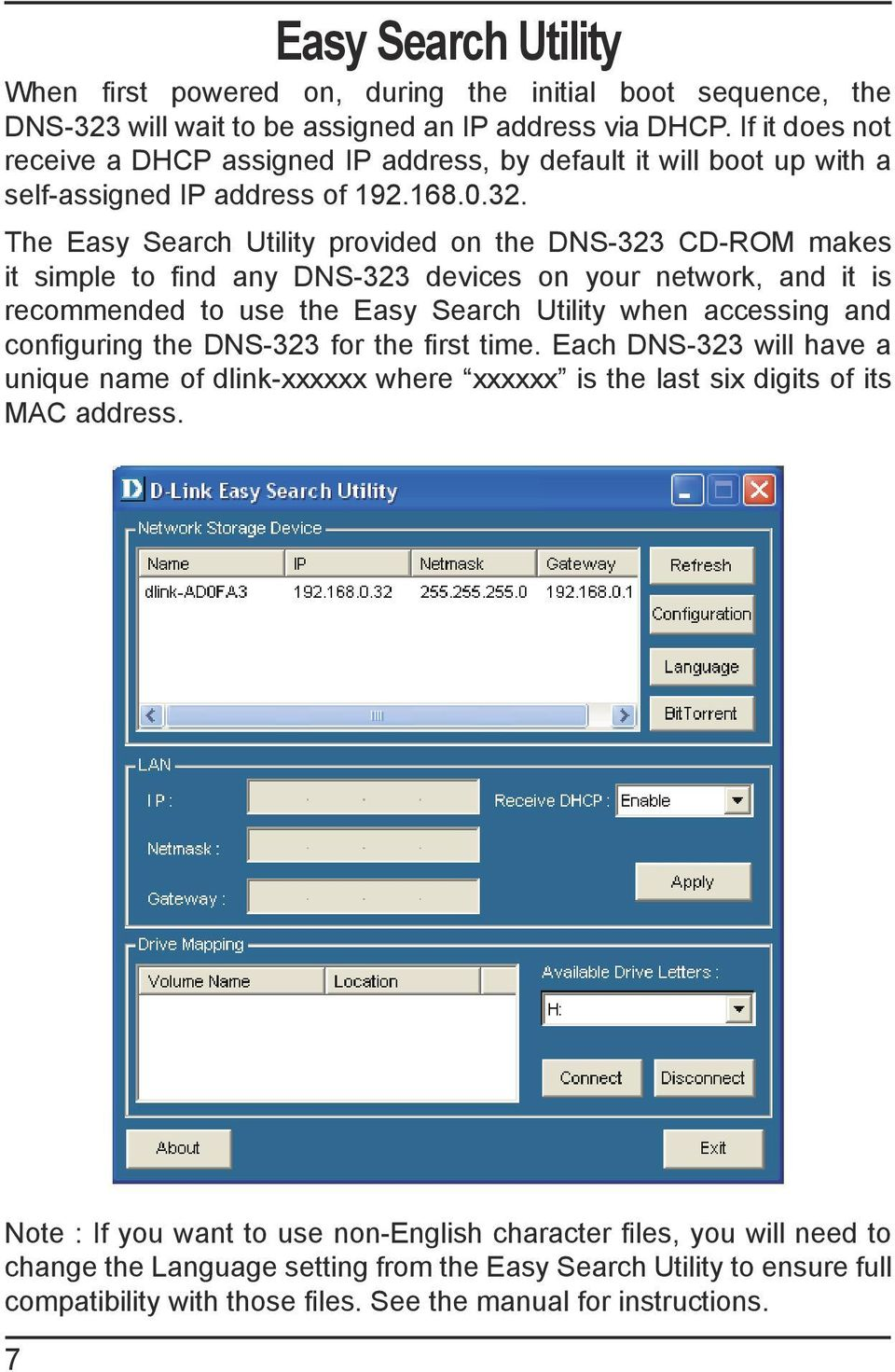 The Easy Search Utility provided on the DNS-323 CD-ROM makes it simple to find any DNS-323 devices on your network, and it is recommended to use the Easy Search Utility when accessing and configuring