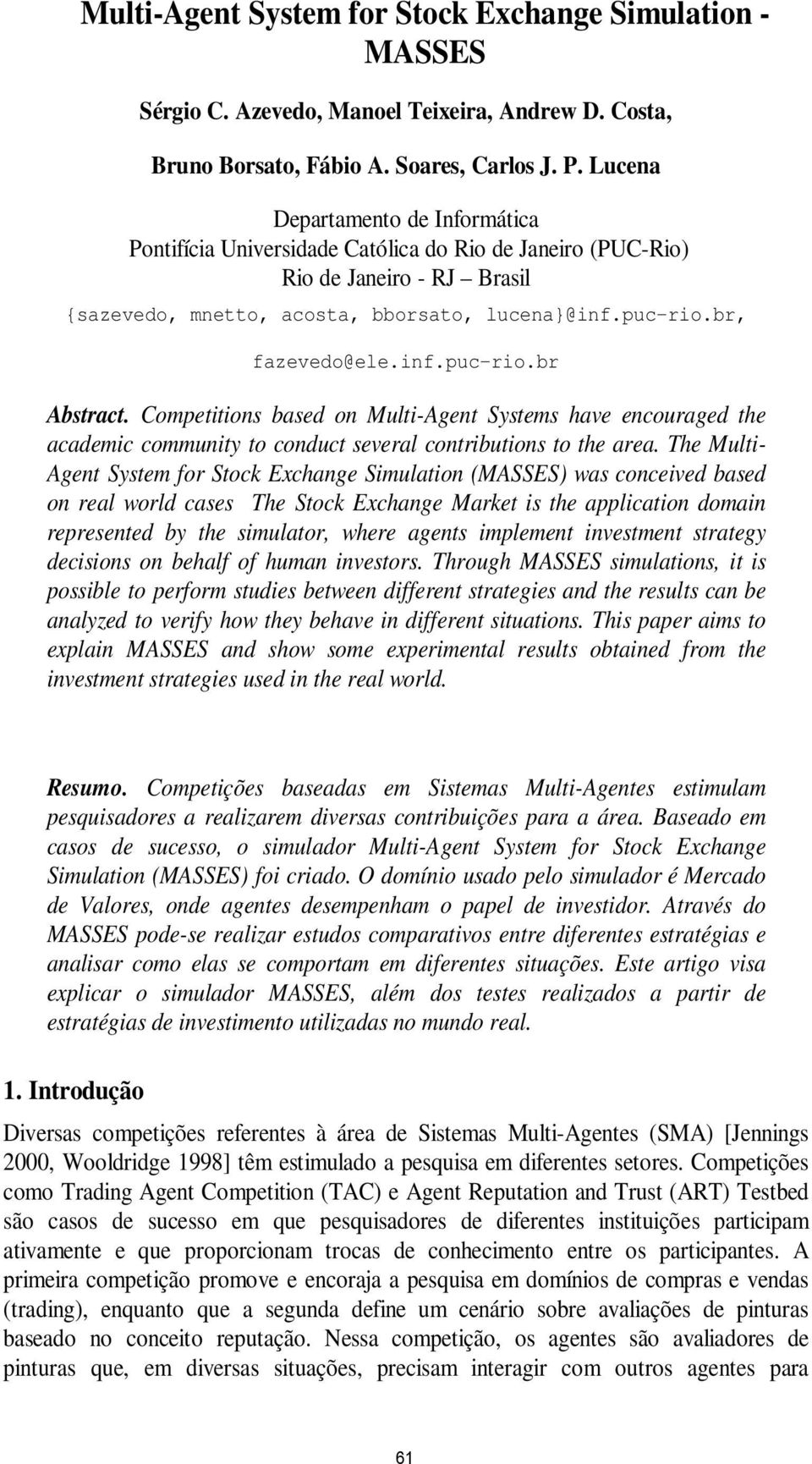 inf.puc-rio.br Abstract. Competitions based on Multi-Agent Systems have encouraged the academic community to conduct several contributions to the area.