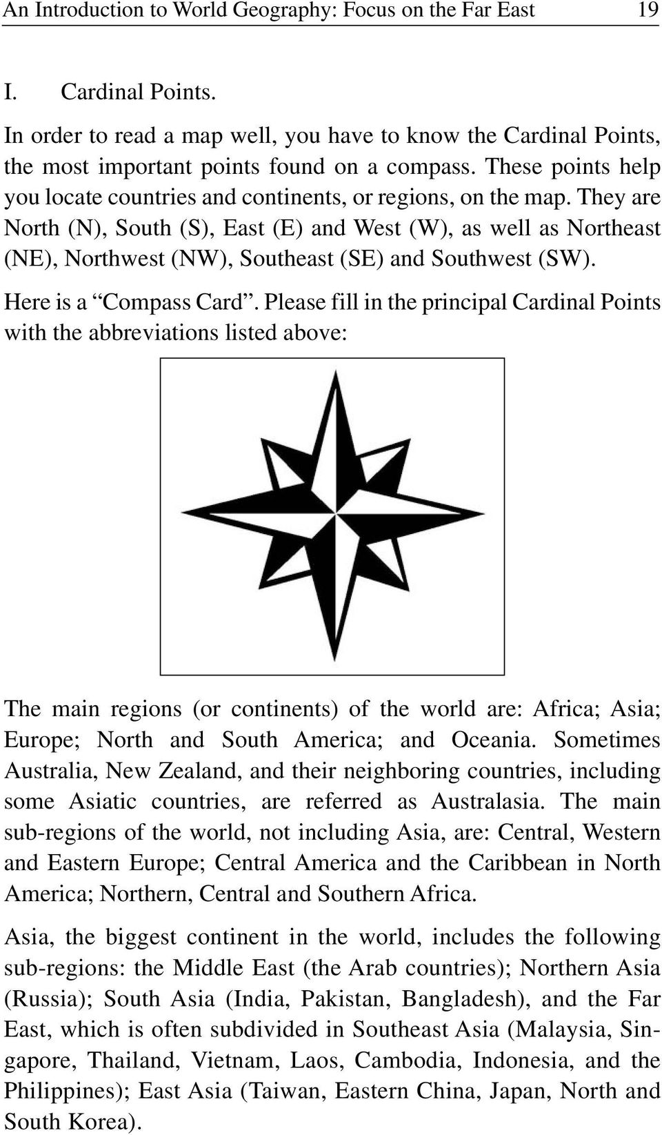 They are North (N), South (S), East (E) and West (W), as well as Northeast (NE), Northwest (NW), Southeast (SE) and Southwest (SW). Here is a Compass Card.