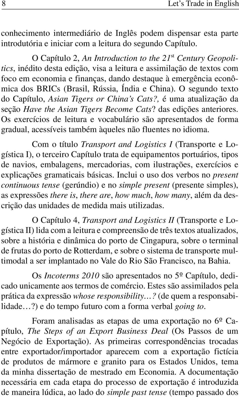 BRICs (Brasil, Rússia, Índia e China). O segundo texto do Capítulo, Asian Tigers or China s Cats?, é uma atualização da seção Have the Asian Tigers Become Cats? das edições anteriores.