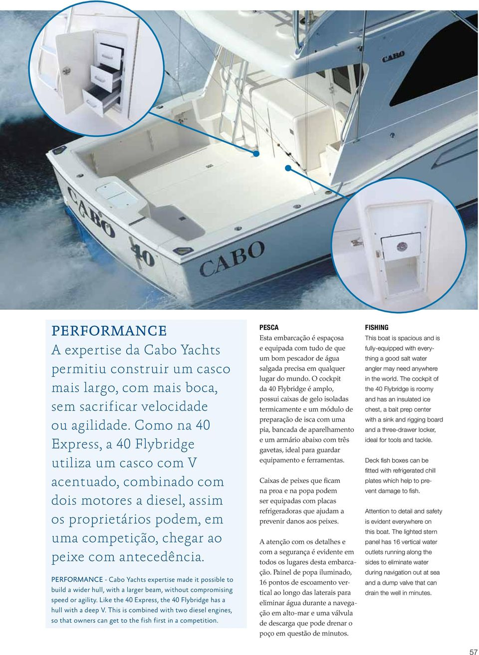 PERFORMANCE - Cabo Yachts expertise made it possible to build a wider hull, with a larger beam, without compromising speed or agility. Like the 40 Express, the 40 Flybridge has a hull with a deep V.