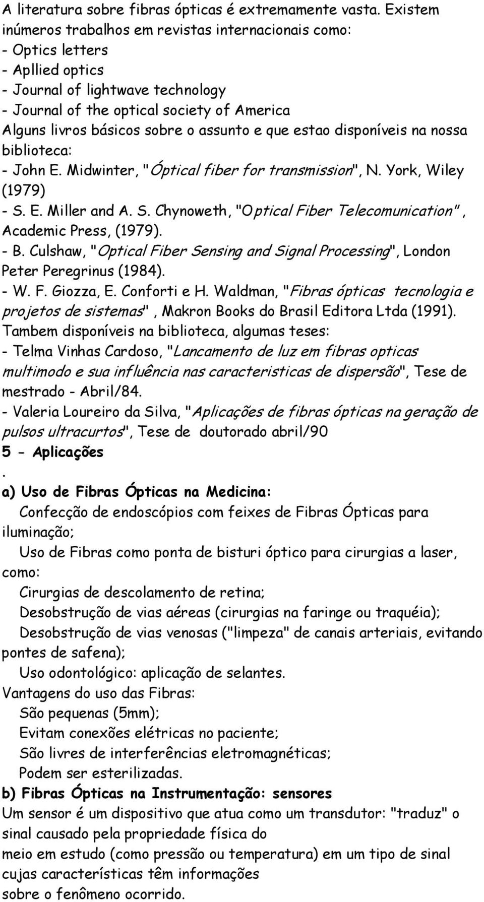"and A S Chynoweth, ""Optical Fiber Telecomunication"", Academic Press, (1979) - B Culshaw, ""Optical Fiber Sensing and Signal Processing"", London Peter Peregrinus (1984) - W F Giozza, E Conforti e H"