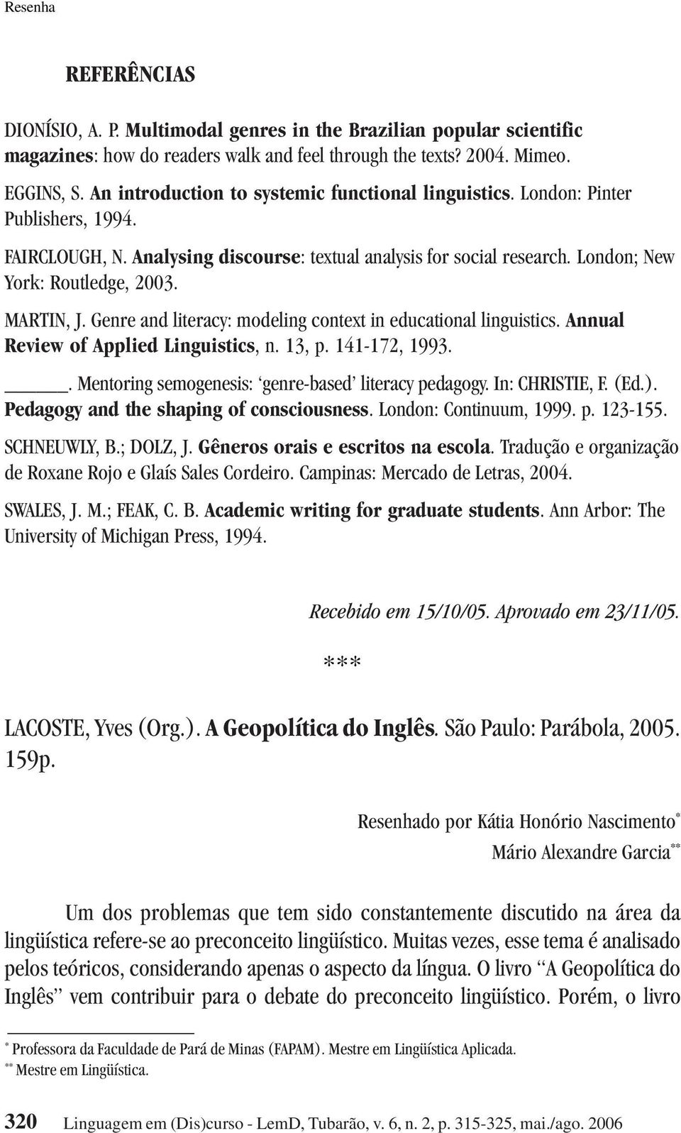 MARTIN, J. Genre and literacy: modeling context in educational linguistics. Annual Review of Applied Linguistics, n. 13, p. 141-172, 1993.. Mentoring semogenesis: genre-based literacy pedagogy.