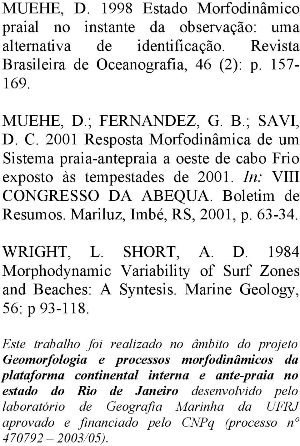 WRIGHT, L. SHORT, A. D. 1984 Morphodynamic Variability of Surf Zones and Beaches: A Syntesis. Marine Geology, 56: p 93-118.