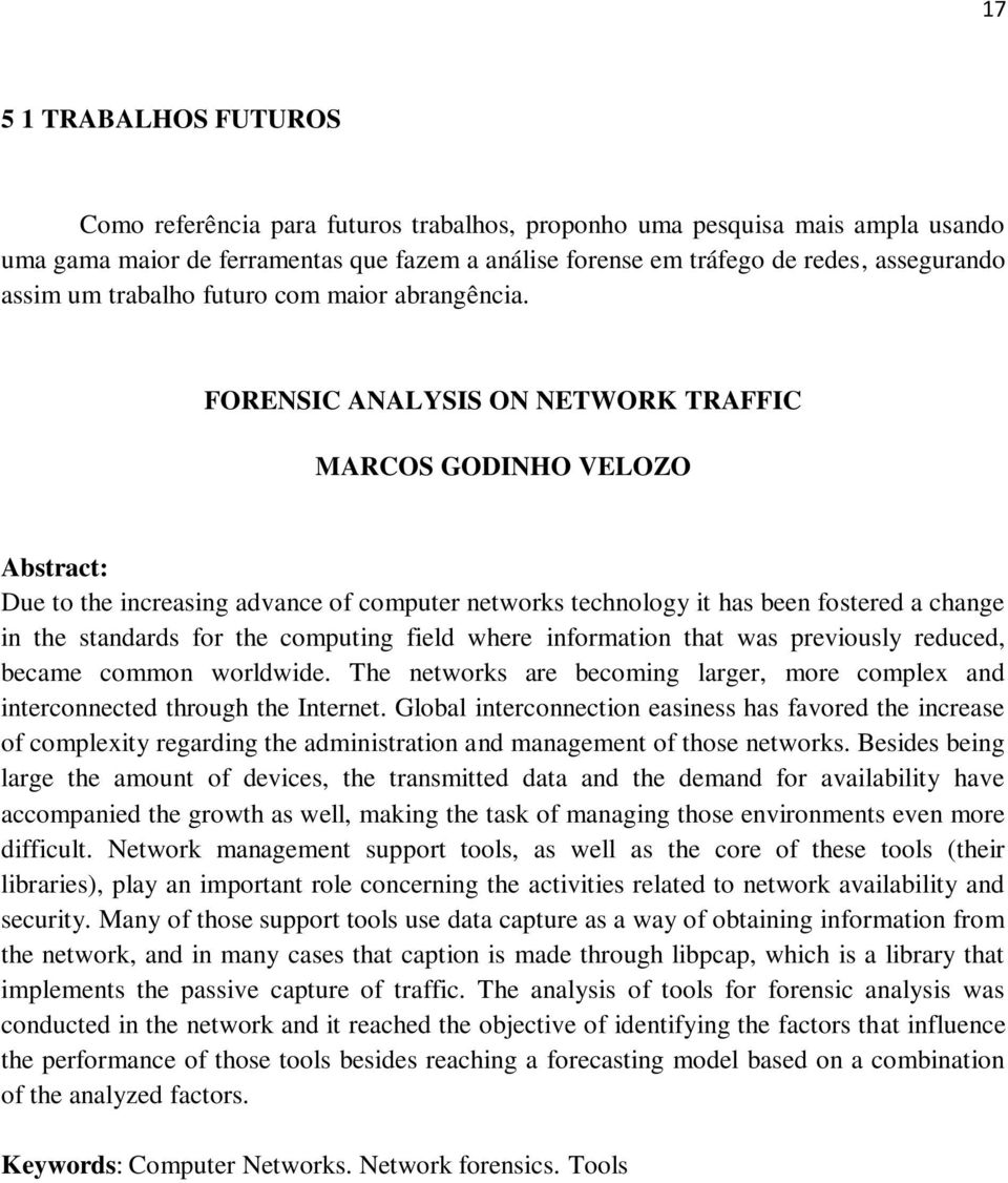 FORENSIC ANALYSIS ON NETWORK TRAFFIC MARCOS GODINHO VELOZO Abstract: Due to the increasing advance of computer networks technology it has been fostered a change in the standards for the computing