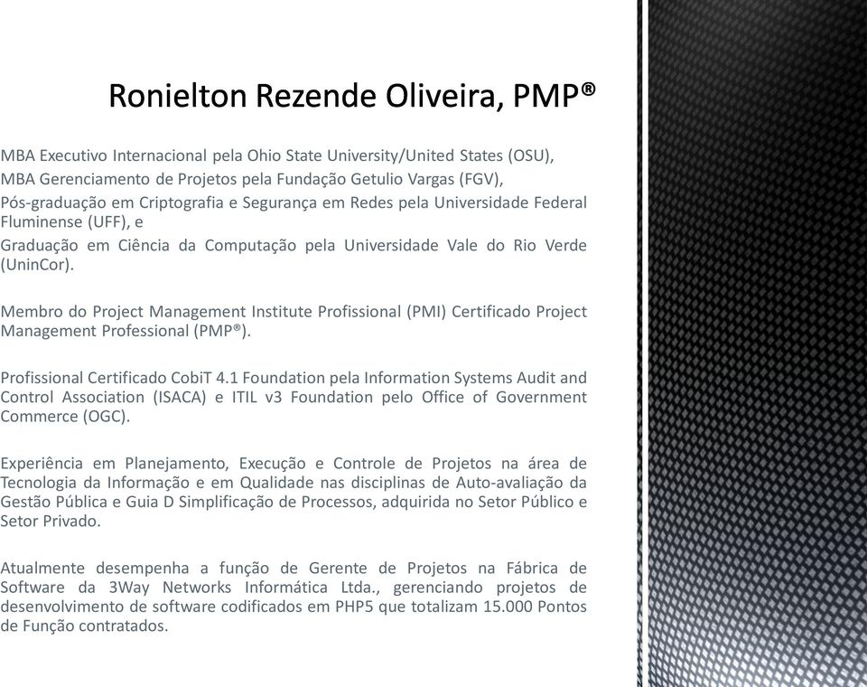 Membro do Project Management Institute Profissional (PMI) Certificado Project Management Professional (PMP ). Profissional Certificado CobiT 4.