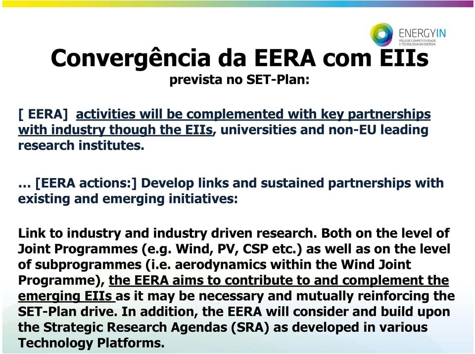 Both on the level of Joint Programmes (e.g. Wind, PV, CSP etc.) as well as on the level of subprogrammes (i.e. aerodynamics within the Wind Joint Programme), the EERA aims to contribute to and complement the emerging EIIs as it may be necessary and mutually reinforcing the SET-Plan drive.