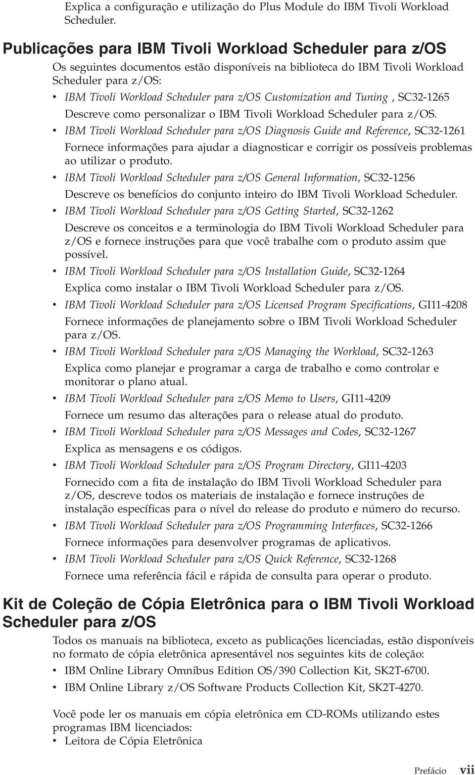 Customization and Tuning, SC32-1265 Descreve como personalizar o IBM Tivoli Workload Scheduler para z/os.