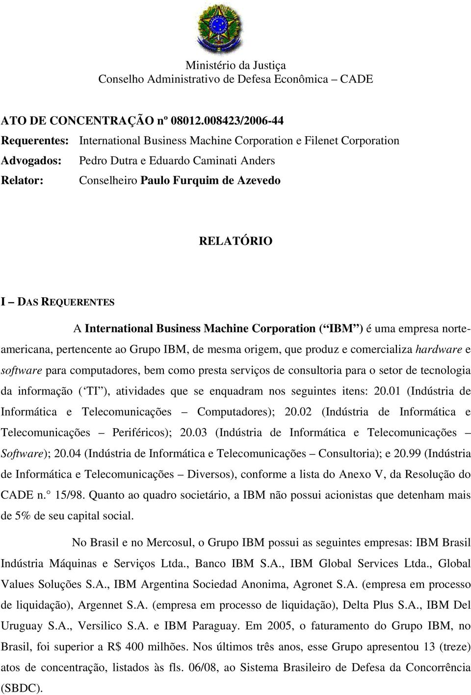 DAS REQUERENTES A International Business Machine Corporation ( IBM ) é uma empresa norteamericana, pertencente ao Grupo IBM, de mesma origem, que produz e comercializa hardware e software para