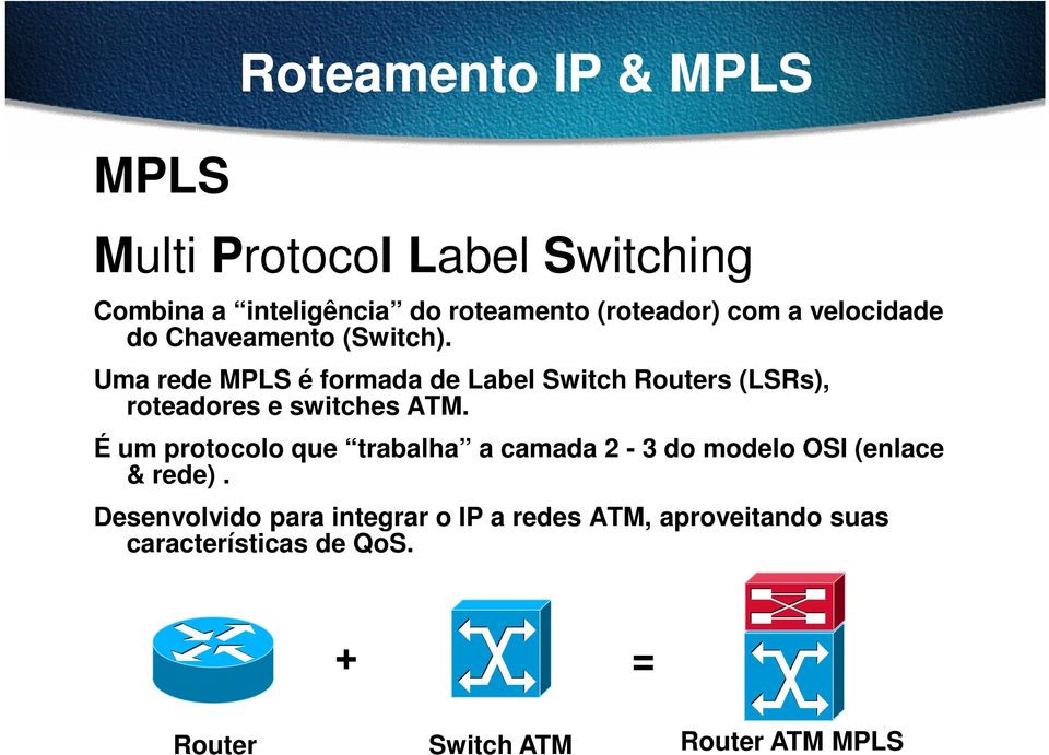 Uma rede MPLS é formada de Label Switch Routers (LSRs), roteadores e switches ATM.