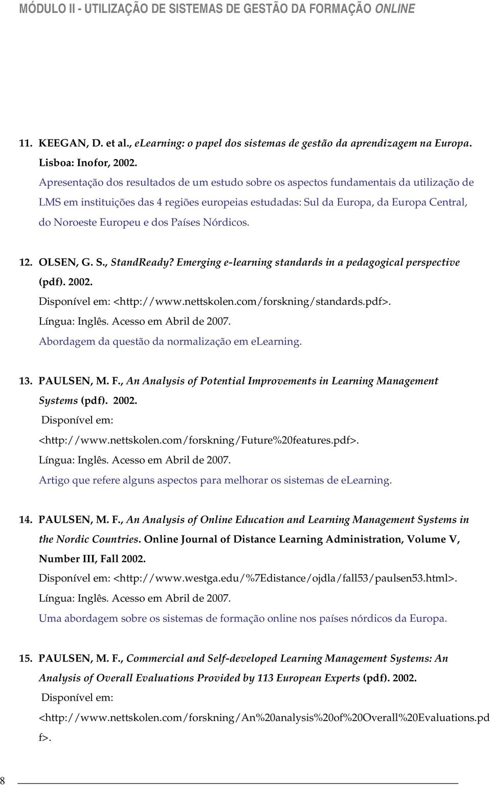 dos Países Nórdicos. 12. OLSEN, G. S., StandReady? Emerging e-learning standards in a pedagogical perspective (pdf). 2002. Disponível em: <http://www.nettskolen.com/forskning/standards.pdf>.
