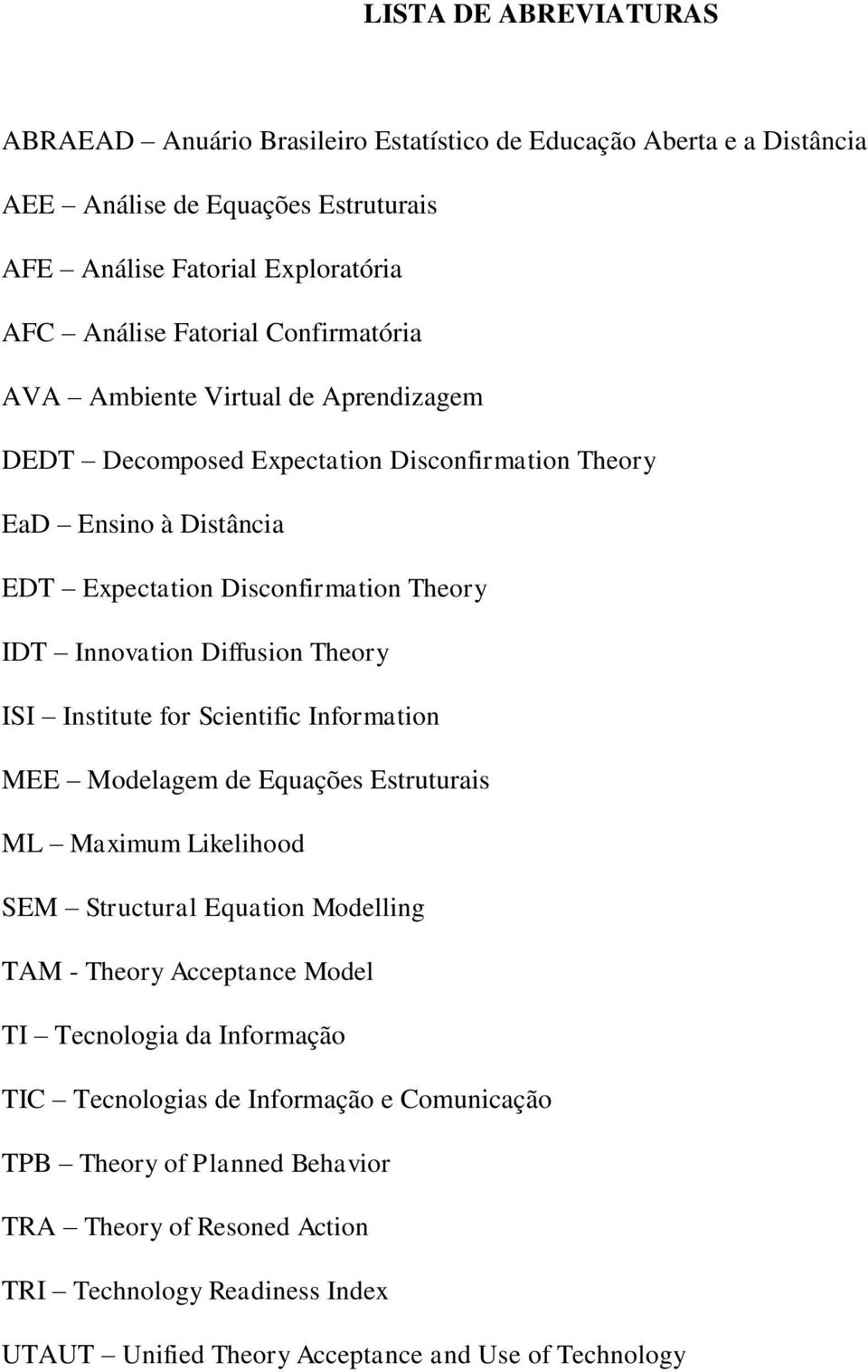 Theory ISI Institute for Scientific Information MEE Modelagem de Equações Estruturais ML Maximum Likelihood SEM Structural Equation Modelling TAM - Theory Acceptance Model TI Tecnologia da