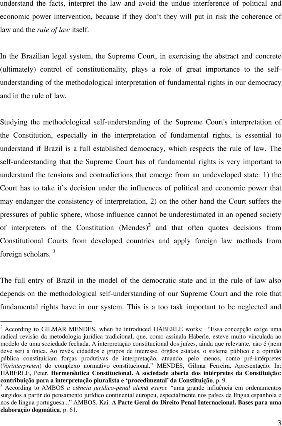 In the Brazilian legal system, the Supreme Court, in exercising the abstract and concrete (ultimately) control of constitutionality, plays a role of great importance to the selfunderstanding of the