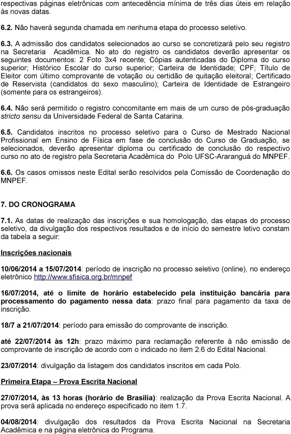 No ato do registro os candidatos deverão apresentar os seguintes documentos: 2 Foto 3x4 recente; Cópias autenticadas do Diploma do curso superior; Histórico Escolar do curso superior; Carteira de