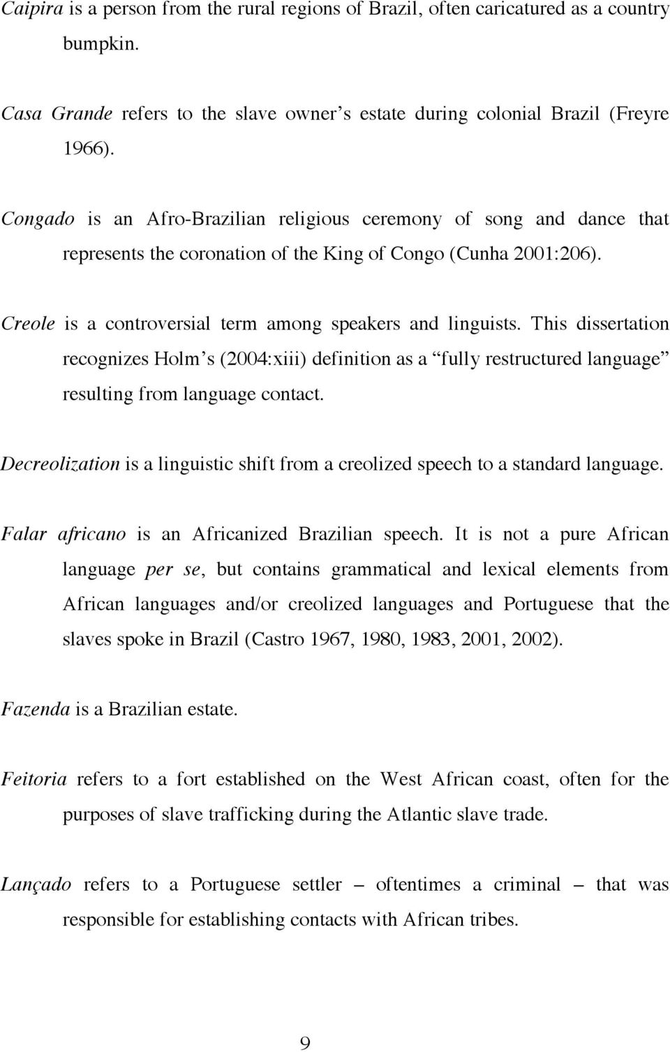 This dissertation recognizes Holm s (2004:xiii) definition as a fully restructured language resulting from language contact.