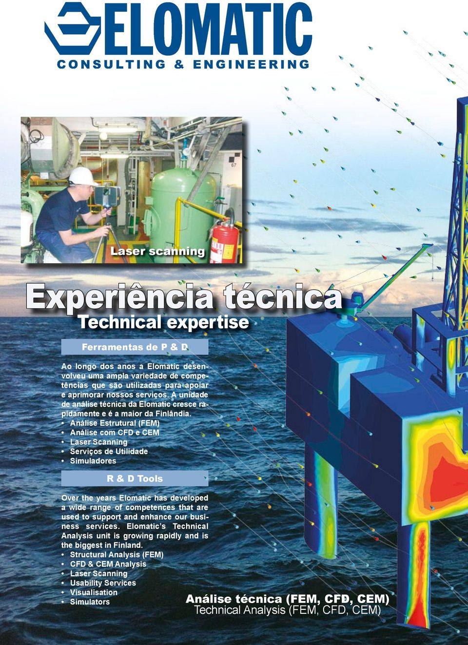 Análise Estrutural (FEM) Análise com CFD e CEM Laser Scanning Serviços de Utilidade Simuladores R & D Tools Over the years Elomatic has developed a wide range of competences that are used to