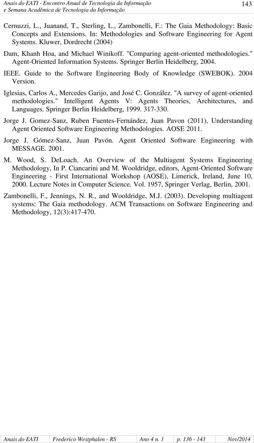 "Guide to the Software Engineering Body of Knowledge (SWEBOK). 2004 Version. Iglesias, Carlos A., Mercedes Garijo, and José C. González. ""A survey of agent-oriented methodologies."