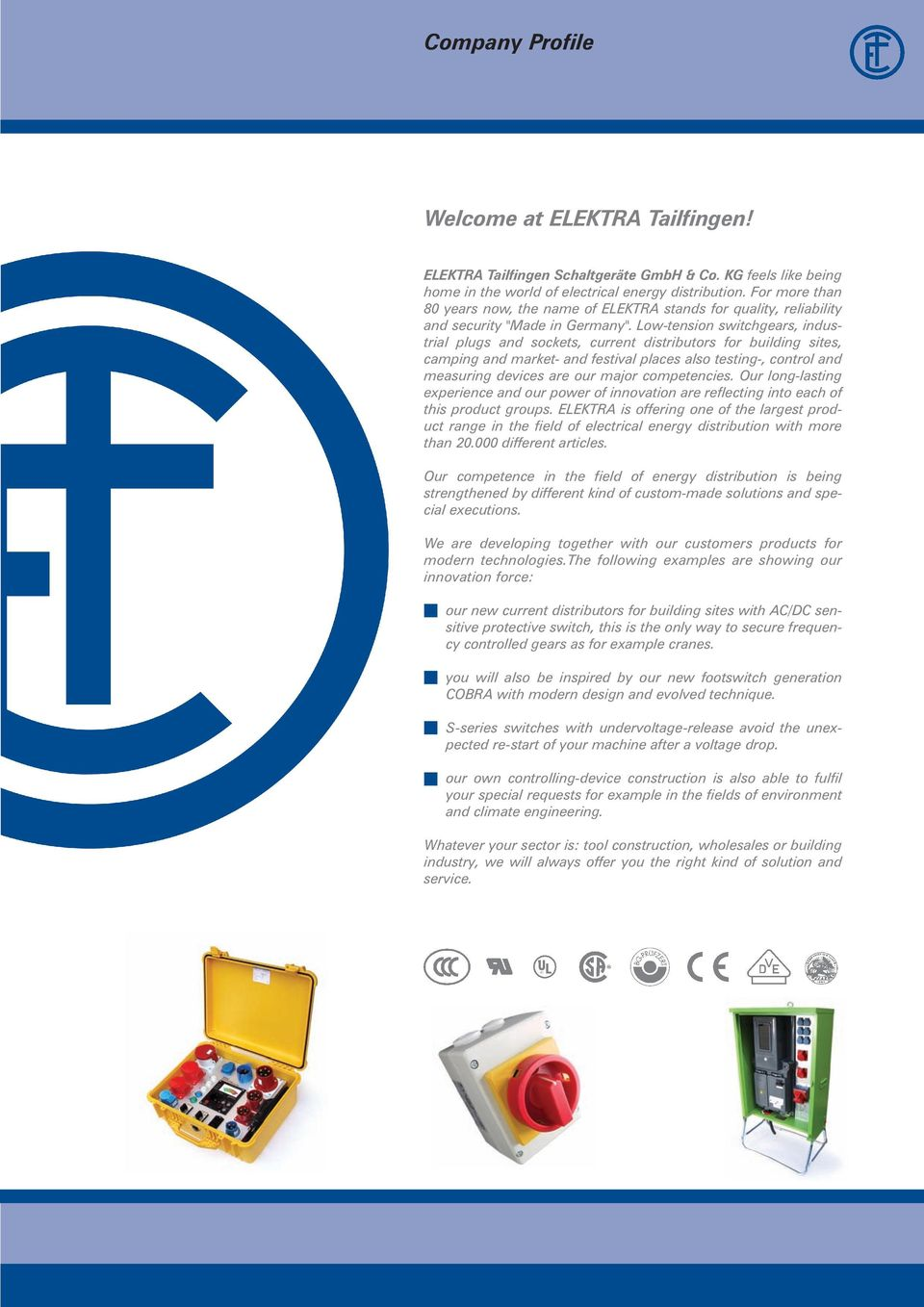Low-tension switchgears, industrial plugs and sockets, current distributors for building sites, camping and market- and festival places also testing-, control and measuring devices are our major