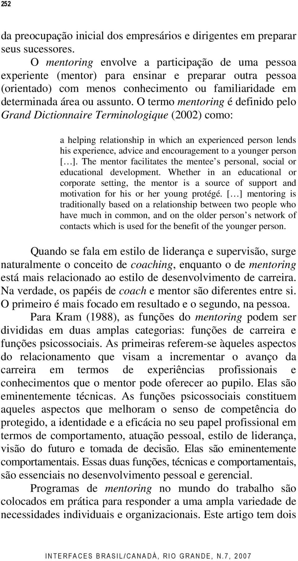 O termo mentoring é definido pelo Grand Dictionnaire Terminologique (2002) como: a helping relationship in which an experienced person lends his experience, advice and encouragement to a younger