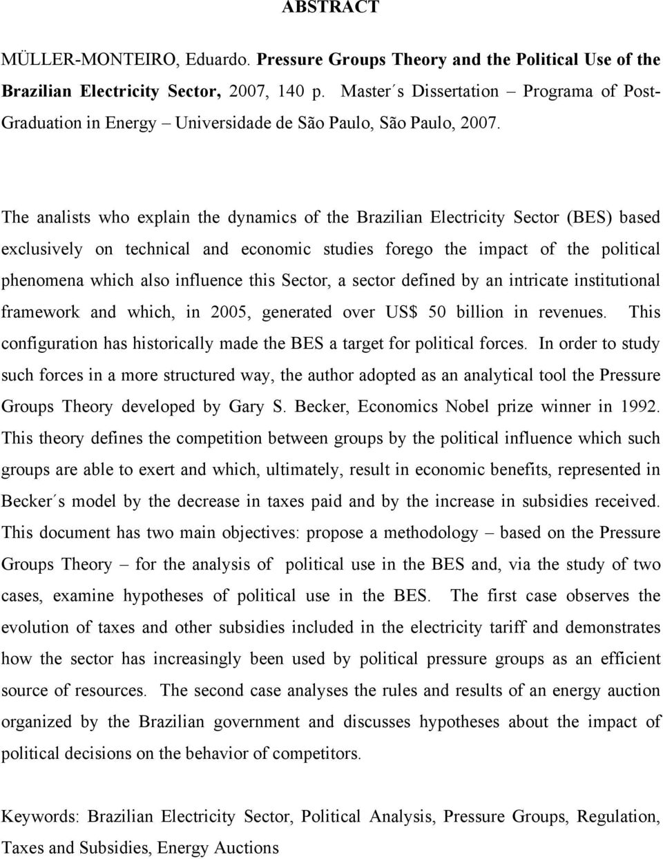 The analists who explain the dynamics of the Brazilian Electricity Sector (BES) based exclusively on technical and economic studies forego the impact of the political phenomena which also influence