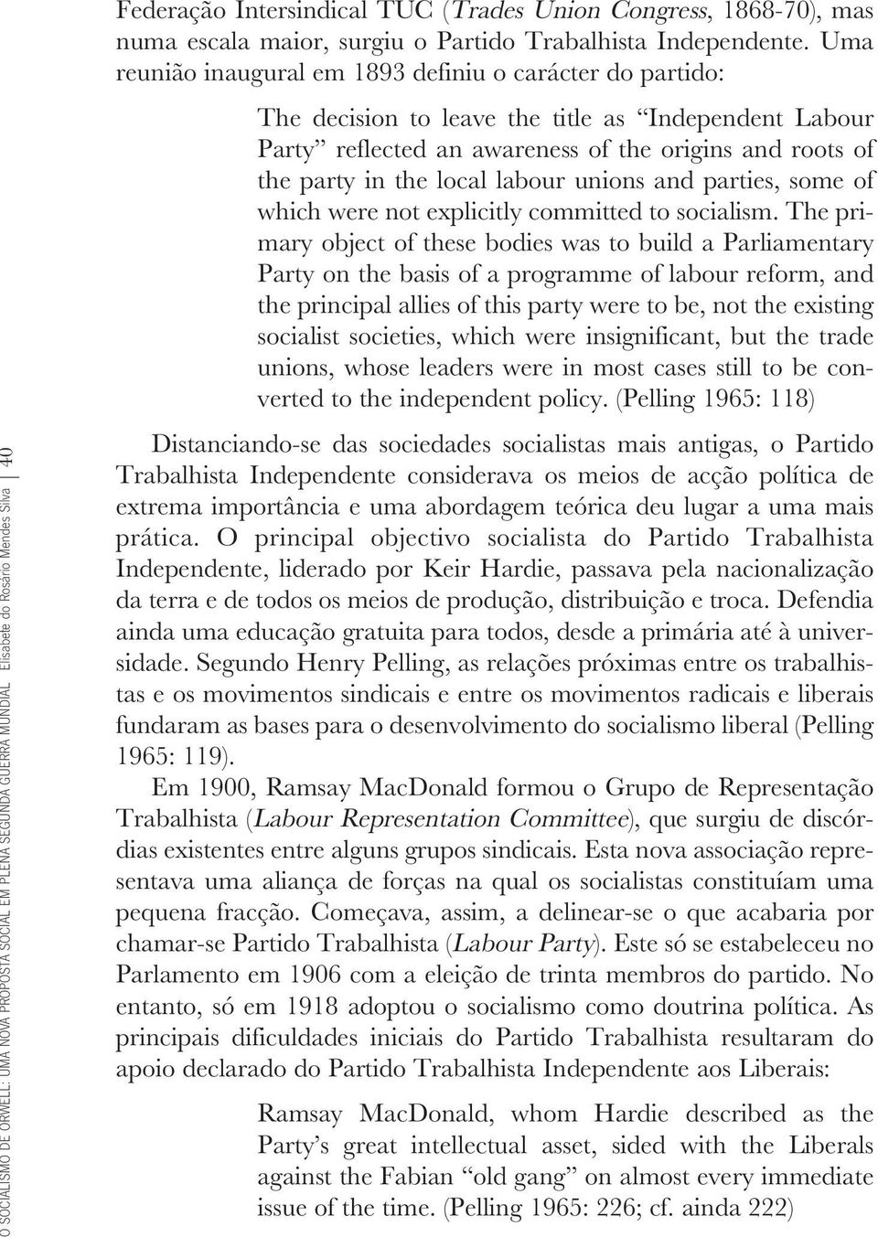 Uma reunião inaugural em 1893 definiu o carácter do partido: The decision to leave the title as Independent Labour Party reflected an awareness of the origins and roots of the party in the local