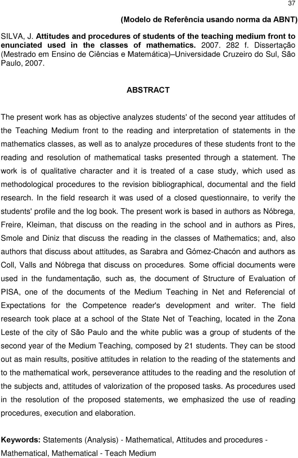 37 (Modelo de Referência usando norma da ABNT) ABSTRACT The present work has as objective analyzes students' of the second year attitudes of the Teaching Medium front to the reading and