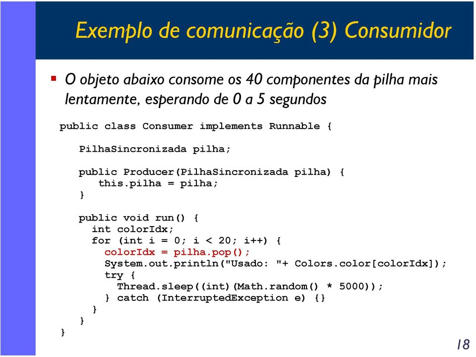 this.pilha = pilha; public void run() { int coloridx; for (int i = 0; i < 20; i++) { coloridx = pilha.pop(); System.out.