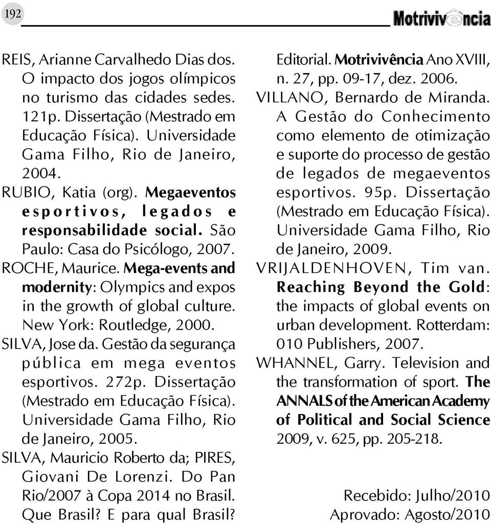Mega-events and modernity: Olympics and expos in the growth of global culture. New York: Routledge, 2000. SILVA, Jose da. Gestão da segurança pública em mega eventos esportivos. 272p.