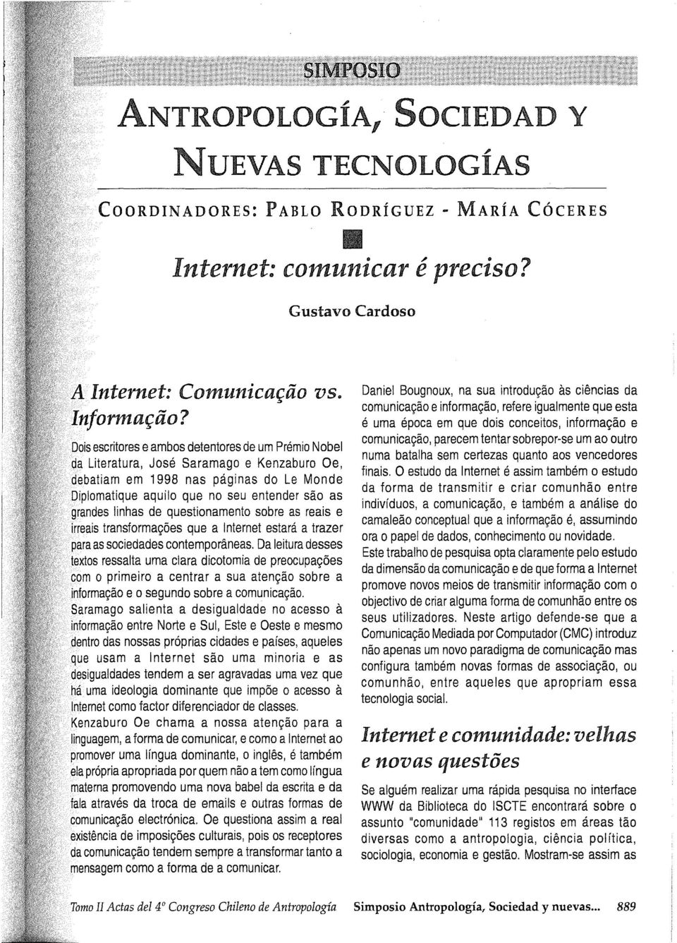 as grandes linhas de questionamento sobre as reais e irreais transformagoes que a Internet estará a trazer para as sociedades contemporaneas.