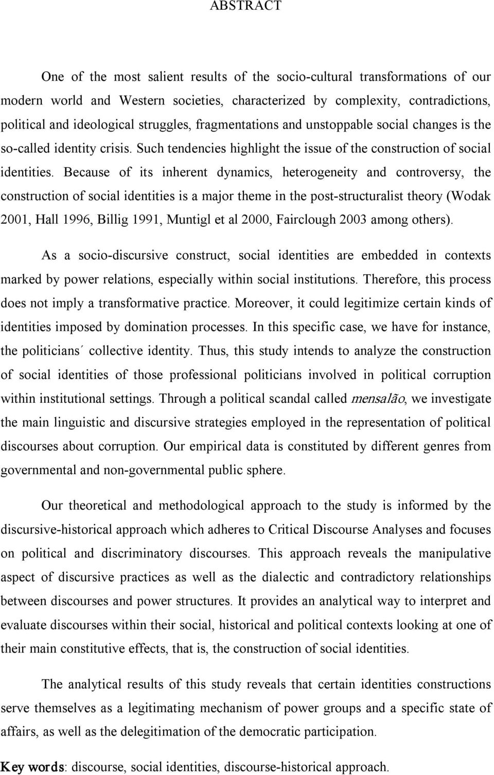 Because of its inherent dynamics, heterogeneity and controversy, the construction of social identities is a major theme in the post structuralist theory (Wodak 2001, Hall 1996, Billig 1991, Muntigl