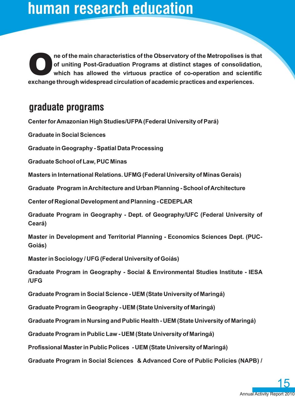 graduate programs Center for Amazonian High Studies/UFPA (Federal University of Pará) Graduate in Social Sciences Graduate in Geography - Spatial Data Processing Graduate School of Law, PUC Minas