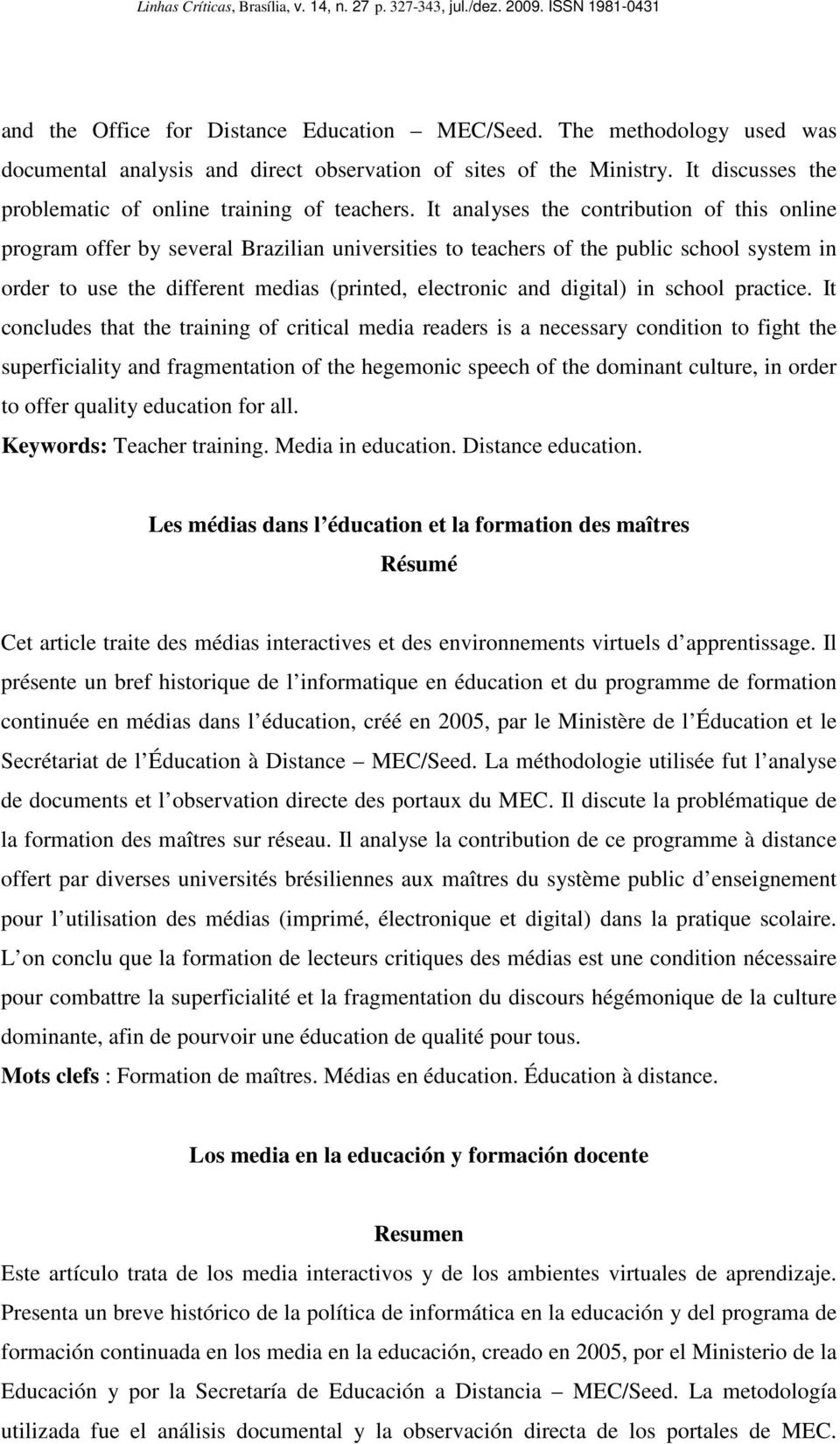 It analyses the contribution of this online program offer by several Brazilian universities to teachers of the public school system in order to use the different medias (printed, electronic and